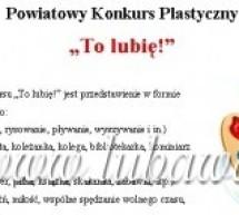 """Powiatowy Konkurs Plastyczny """"To lubię!"""""""