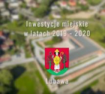 Inwestycje prowadzone przez Samorząd Lubawy na terenie miasta w latach 2019 – 2020